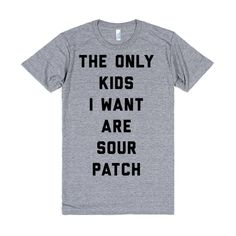 The only kids I want are Sour Patch. Way more fun then real kids! Plus they aren't nearly as expensive. Celebrate your child free lifestyle with this hilarious tee.
