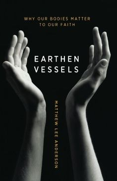 Review: Earthen Vessels: Why Our Bodies Matter to Our Faith by Matthew Lee Anderson