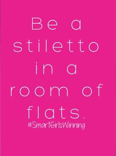"""""""Be a stiletto in a room of flats"""""""