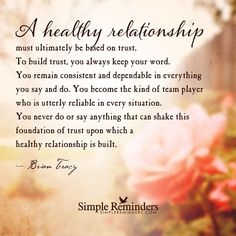 """""""A healthy relationship must ultimately be based on trust. To build trust, you always keep your word. You remain consistent and dependable in everything you say and do. You become the kind of team player who is utterly reliable in every situation. You never do or say anything that can shake this foundation of trust upon which a healthy relationship is built."""" -Brian Tracy #SimpleReminders #SRN @bryantmcgill @jenniyoung_ #quote #relationships #trust #world #dependable #relationship"""
