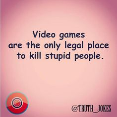 Video games are actually the only legal place to kill stupid people!                                                                                          @TRUTH_JOKES