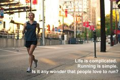 Life is complicated.  Running is simple.  Is it any wonder that people love to run?