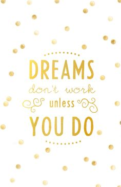 """""""dreams don't work unless you do."""""""