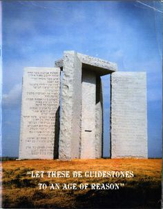Georgia Guidestones  Posted in Uncategorized by Heidi    The Georgia Guidestones are a huge stonehenge-like arrangement of granite slabs erected in the early 1980s for mysterious reasons; the persons who commissioned the stones are unknown. Carved into their sides are statements in several languages to be used, presumably, as societal directives in the context of some sort of post-apocalyptic future-a reboot disk for human civilization.