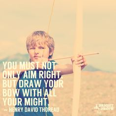 """""""You must not only aim right, but draw the bow with all your might."""" ~Henry David Thoreau"""
