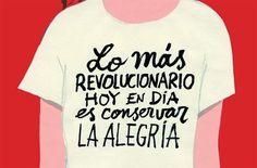 Lo más revolucionario hoy en día es conservar la alegría