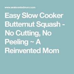 Easy Slow Cooker Butternut Squash - No Cutting, No Peeling ~ A Reinvented Mom
