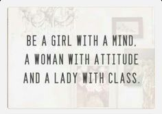 Be a girl with a mind. A woman with attitude. And a lady with class.