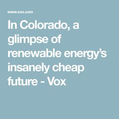 In Colorado, a glimpse of renewable energy's insanely cheap future - Vox