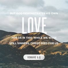 But God showed his great love for us by sending Christ to die for us while we were still sinners. Romans 5:8