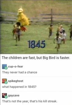 Take away the 1 and thats when humanity received a grim reminder that big bird shows no mercy