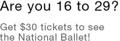 The National Ballet of Canada has a great program to get youngsters (aka under 30s) out to the shows. Sign up for Dance Break, and get tickets for $30.  If you've never been to a performance, this is a great way to dip your toe in without breaking the bank. You won't regret it!