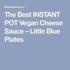 The Best INSTANT POT Vegan Cheese Sauce – Little Blue Plates