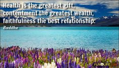 Health is the greatest gift, contentment the greatest wealth, faithfulness the best relationship.