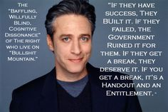 """the """"Baffling, willfully blind, cognitive dissonance"""" of the right who live on """"bullshit mountain."""" """"If they have success, they built it. If they failed, the government ruined it for them. If they get a break, they deserved it. If you get a break, it's a handout and an entitlement."""" - John Stewart"""