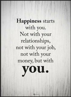 quotes Happiness starts with you. Not with your relationships, not with your job, not with your money, but with you.