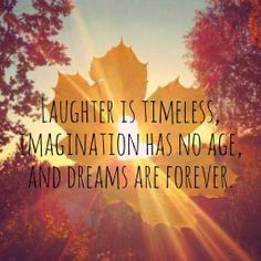 Laughter is timeless, imagination has no age and dreams are forever.