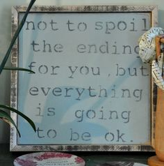 Not to spoil the ending for you, but everything is going to be okay...great saying to make into a sign.