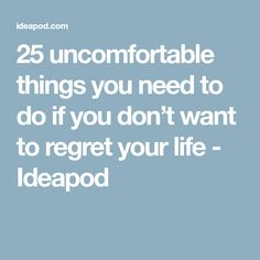 25 uncomfortable things you need to do if you don't want to regret your life - Ideapod