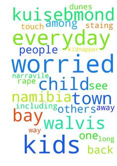 Im in Namibia , town of Walvis bay I'm worried about - Im in Namibia , town of Walvis bay Im worried about kids who are staing in kuisebmond and schooling at narravile primary . 3km away from kuisebmond they foot everyday in that long way others a dunes were mans are hiding to kidnapper and rape the kids . including my child everyday by day Im getting worried until I see my child is back from school. Please god let those people not to touch any one among the kids. Posted at…