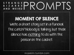 ✐ DAILY WEIRD PROMPT ✐  MOMENT OF SILENCE Write a short story set in a funeral. The catch? Nobody is talking, but their silence has nothing to do with the person in the casket.  Want more writerly content? Follow maxkirin.tumblr.com!