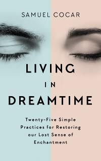 Living in Dreamtime: Twenty-Five Simple Practices for Restoring our Lost Sense of Enchantment