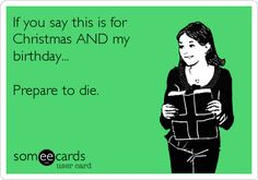 Free, Christmas Season Ecard: If you say this is for Christmas AND my birthday...  Prepare to die.
