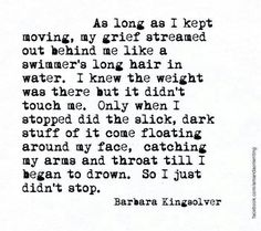Barbara Kingsolver Quotes: As long as I kept moving, my grief. - Famous Inspirational Quotes & Sayings Bible Quotes, Me Quotes, Barbara Kingsolver, Grief Loss, Beautiful Words, Inspire Me, Quotes To Live By, Missing Quotes, Wise Words