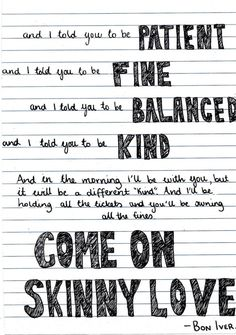 c-apable:    skinny love      If you've never heard this song, your life has not yet been complete.