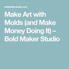Make Art with Molds (and Make Money Doing It) – Bold Maker Studio