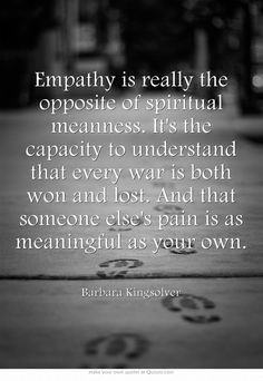 Empathy is really the opposite of spiritual meanness. It's the capacity to understand that every war is both won and lost. And that someone else's pain is as meaningful as your own.