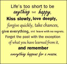 Life's too short to be anything but happy. Kiss slowly, love deeply, forgive quickly, take chances, give everything and leave with no regrets. Forget the past with the exception of what you have learned from it and remember EVERYTHING HAPPENS FOR A REASON   Share Inspire Quotes - Inspiring Quotes   Love Quotes   Funny Quotes   Quotes about Life