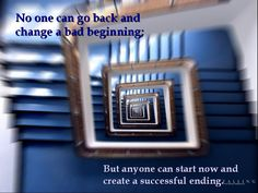 No one can go back and change a bad beginning;But anyone can start now and create a successful ending.