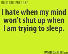 """Me: """"Brain, shut up. Just because you don't sleep doesn't mean I don't need it."""""""