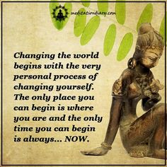 Changing the world begins with the very personal process of changing yourself. The only place you can begin is where you are and the only time you can begin is always…NOW. ॐ via: Meditation Diary