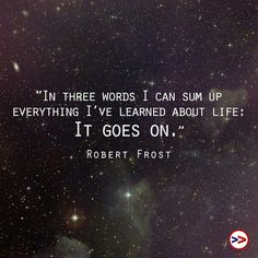 """In three words I can sum up everything I've learned about life:  it goes on."" ~ Robert Frost"