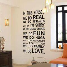 In this HOUSE... We do REAL We do MISTAKES We do I'M SORRY We do SECOND CHANCES We do FUN We do HUGS We do FORGIVENESS We do REALLY LOUD We do FAMILY We do LOVE. #quotes