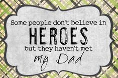 I Love this one, my Dad is my Hero..