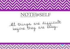 Note to Self: All things are difficult before they are easy.
