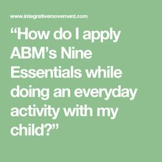 """""""How do I apply ABM's Nine Essentials while doing an everyday activity with my child?"""""""