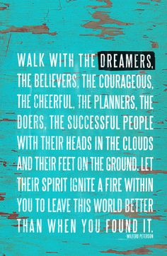 Walk with the dreamers, the believers, the courageous, the cheerful, the planners, the doers, the successful people with their heads in the clouds and their feet  on the groound. Let their spirit ignite a fire within you to leave this world better than when you found it.