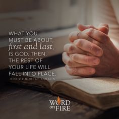 """""""What you must be about, first and last, is God. Then the rest of your life will fall into place."""" -Bishop Robert Barron"""