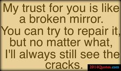 My trust for you is like a broken mirror. You can try to repair it, but no matter what, I'll always still see the cracks.