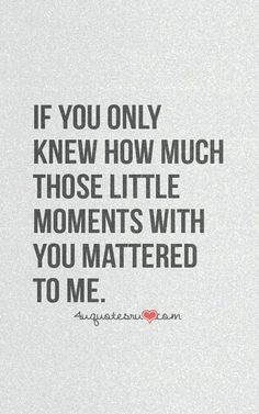 If only you knew how much those little moments with...