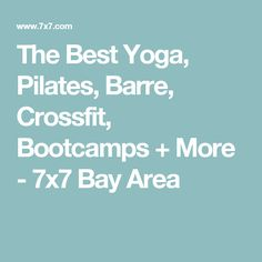 The Best Yoga, Pilates, Barre, Crossfit, Bootcamps + More - 7x7 Bay Area