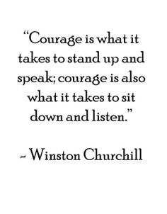 "As Winston Churchill http://pinterest.com/pin/24066179228942336 has wisely said, ""Courage is rightly considered the foremost of the virtues because upon it, all others depend."" … How have moral discipline and courage strengthened your resolve to not only stand up and make your voice heard for what is right, but also to sit down, listen, and learn?"