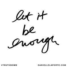 Let it be enough. Subscribe: DanielleLaPorte.com #Truthbomb #Words #Quotes