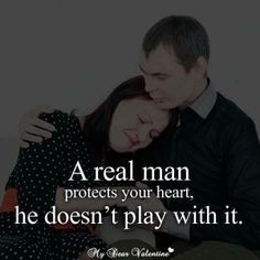 A real man protects your heart. He doesn't play with it.