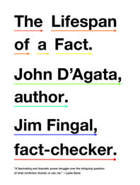 The Lifespan of a Fact  John D'Agata& Jim Fingal  ~~ An innovative essayist and his fact-checker do battle about the use of truth and the definition of nonfiction.