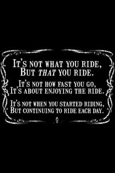 It's not what you ride, but that you ride. It's not how fast you, it's about enjoying the ride. It's now when you started riding but continuing to ride each day. Bike Quotes, Cycling Quotes, Motorcycle Quotes, Horse Quotes, Motocross Quotes, Motorcycle Art, Motorcycle Adventure, Motorcycle Stickers, Motorcycle Posters